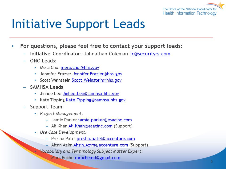 Initiative Support Leads For questions, please feel free to contact your support leads: – Initiative Coordinator: Johnathan Coleman jc@securityrs.comjc@securityrs.com – ONC Leads: Mera Choi mera.choi@hhs.govmera.choi@hhs.gov Jennifer Frazier Jennifer.Frazier@hhs.govJennifer.Frazier@hhs.gov Scott Weinstein Scott.Weinstein@hhs.govScott.Weinstein@hhs.gov – SAMHSA Leads Jinhee Lee Jinhee.Lee@samhsa.hhs.govJinhee.Lee@samhsa.hhs.gov Kate Tipping Kate.Tipping@samhsa.hhs.govKate.Tipping@samhsa.hhs.gov – Support Team: Project Management: – Jamie Parker jamie.parker@esacinc.comjamie.parker@esacinc.com – Ali Khan Ali.Khan@esacinc.com (Support)Ali.Khan@esacinc.com Use Case Development: – Presha Patel presha.patel@accenture.compresha.patel@accenture.com – Ahsin Azim Ahsin.Azim@accenture.com (Support)Ahsin.Azim@accenture.com Vocabulary and Terminology Subject Matter Expert: – Mark Roche mrochemd@gmail.commrochemd@gmail.com 6