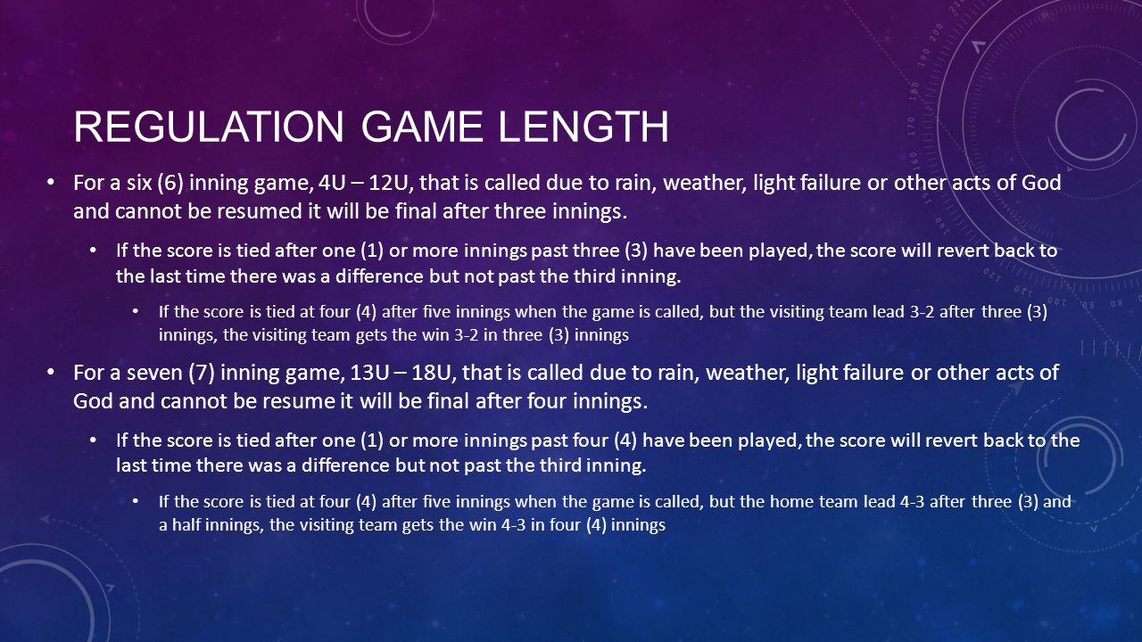 REGULATION GAME LENGTH For a six (6) inning game, 4U – 12U, that is called due to rain, weather, light failure or other acts of God and cannot be resu