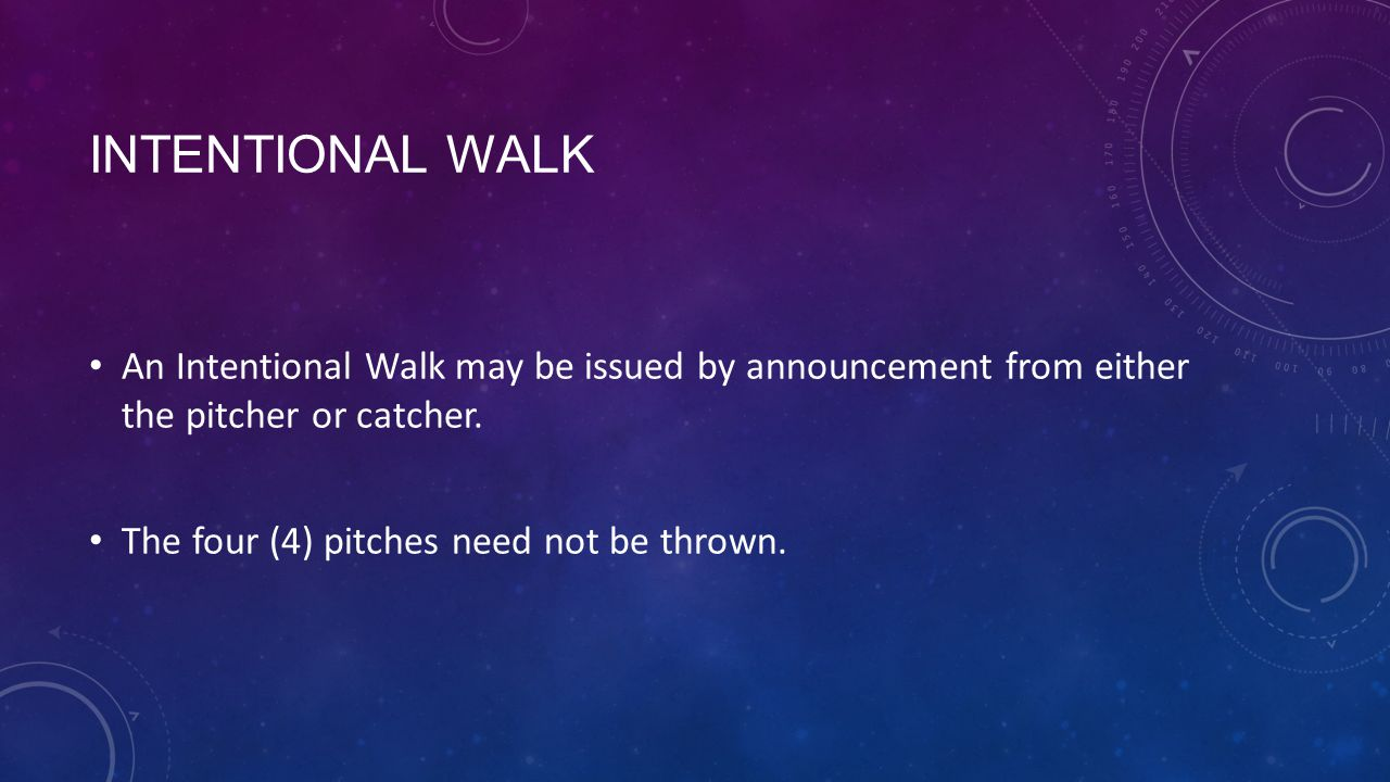 INTENTIONAL WALK An Intentional Walk may be issued by announcement from either the pitcher or catcher. The four (4) pitches need not be thrown.