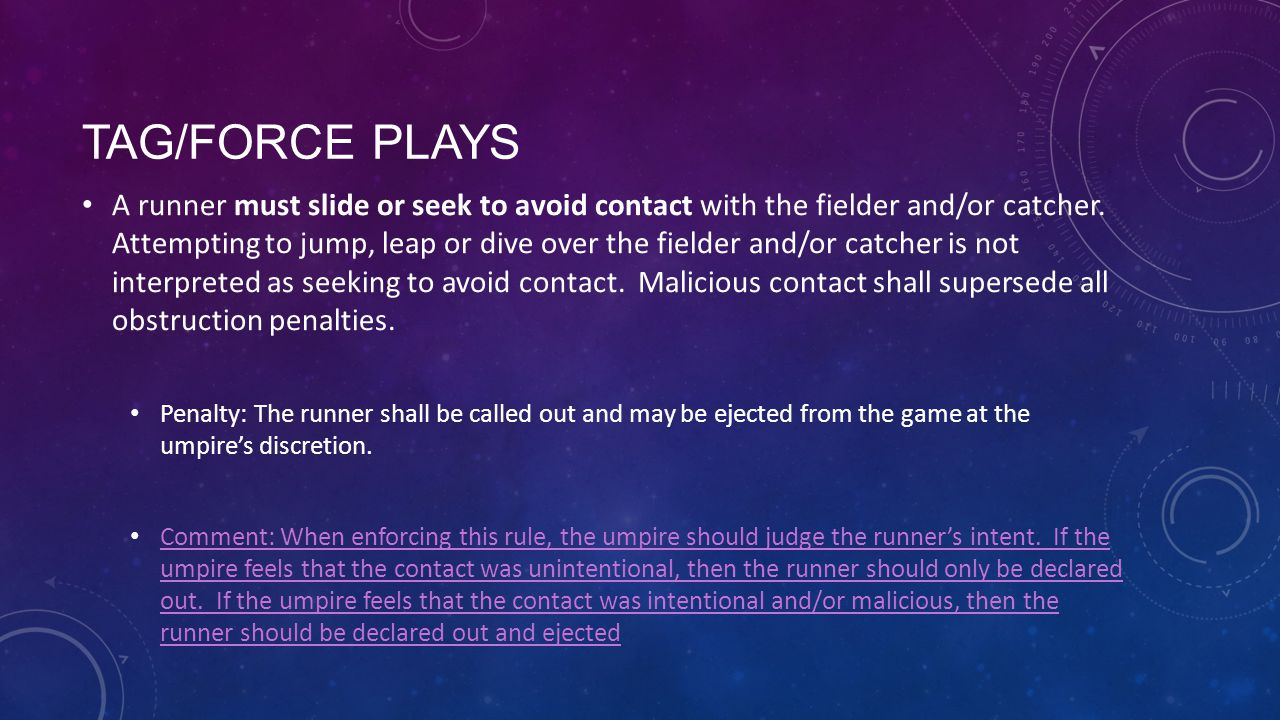 TAG/FORCE PLAYS A runner must slide or seek to avoid contact with the fielder and/or catcher. Attempting to jump, leap or dive over the fielder and/or