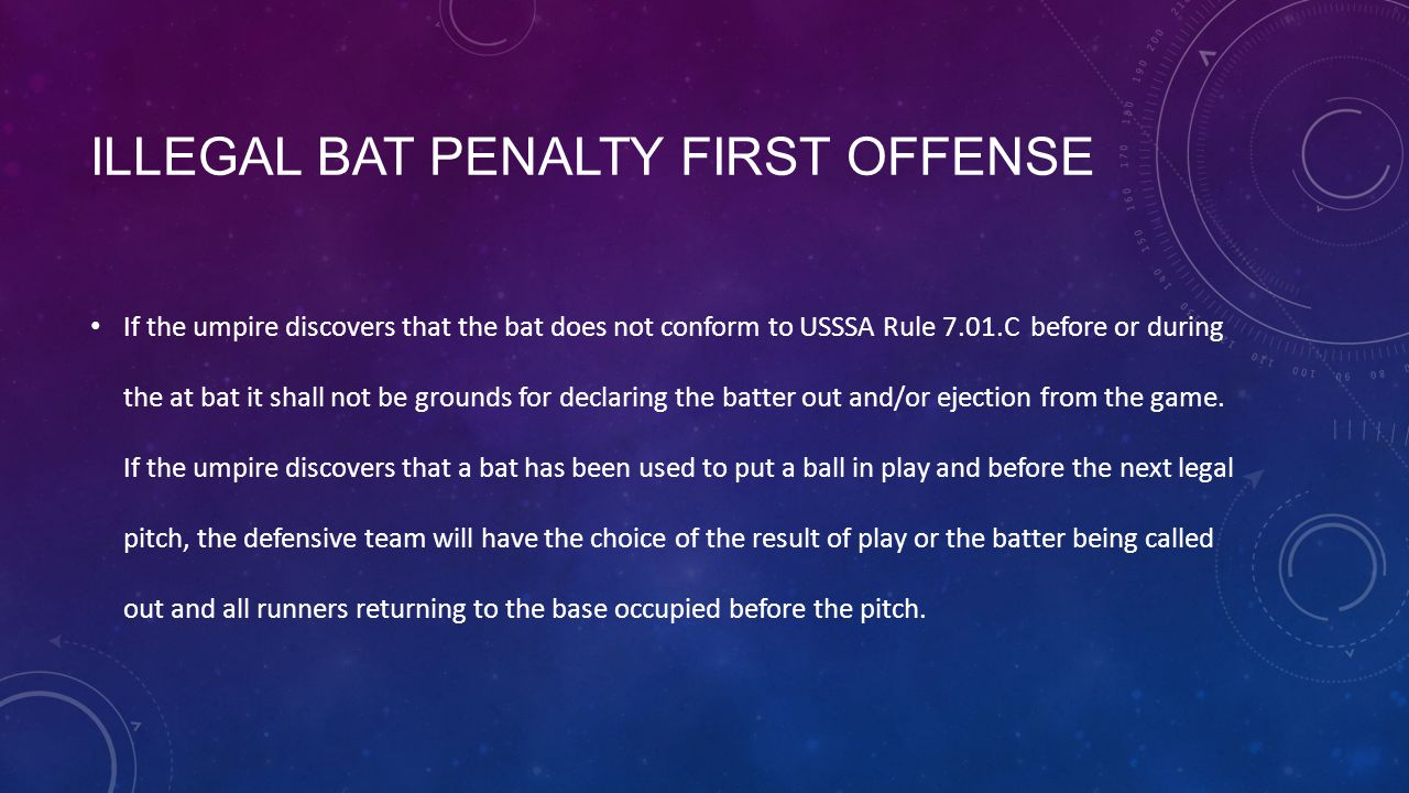 ILLEGAL BAT PENALTY FIRST OFFENSE If the umpire discovers that the bat does not conform to USSSA Rule 7.01.C before or during the at bat it shall not