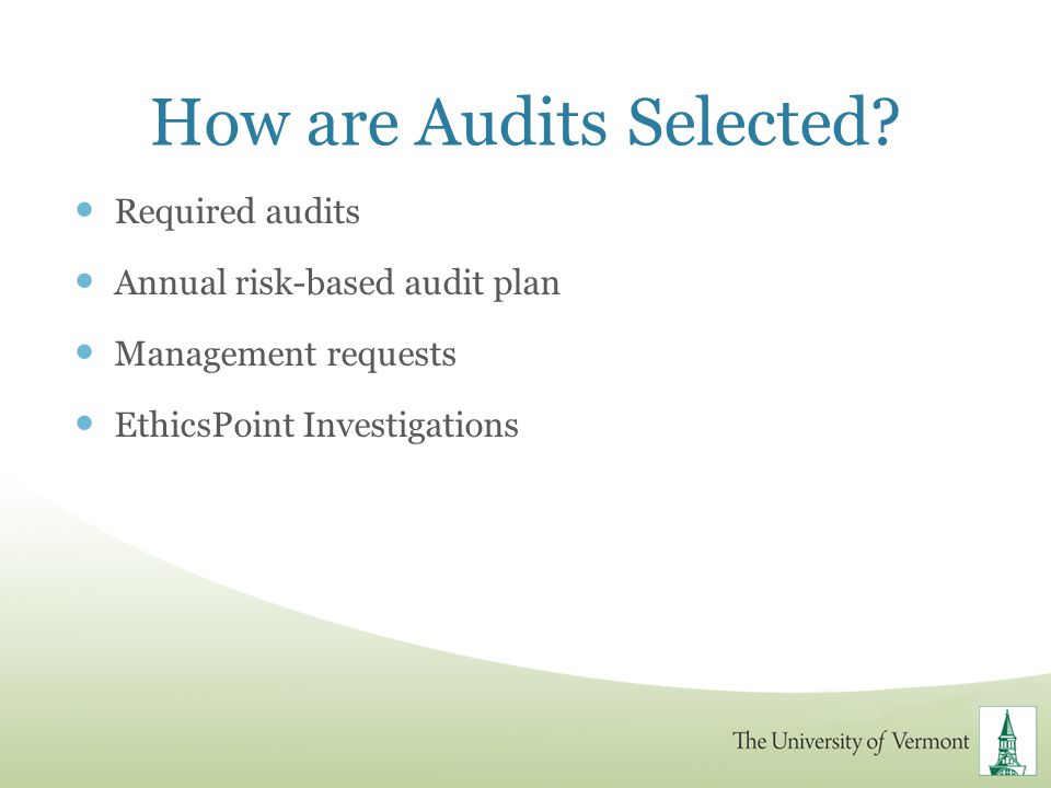 How are Audits Selected? Required audits Annual risk-based audit plan Management requests EthicsPoint Investigations
