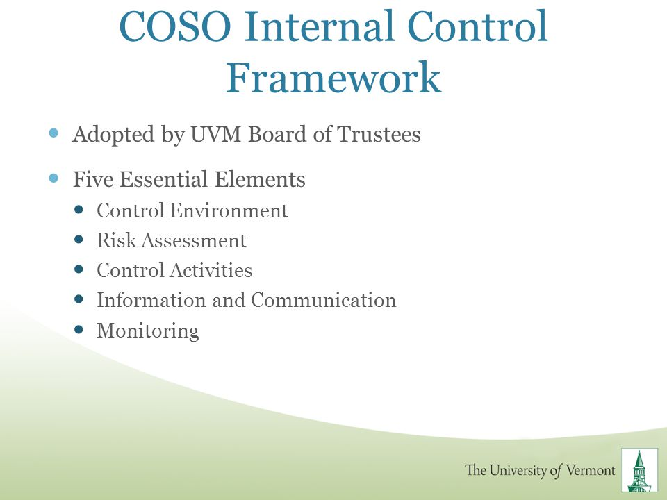 COSO Internal Control Framework Adopted by UVM Board of Trustees Five Essential Elements Control Environment Risk Assessment Control Activities Inform
