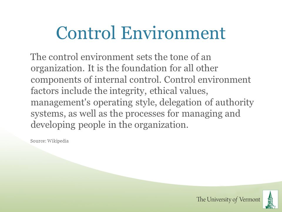 Control Environment The control environment sets the tone of an organization. It is the foundation for all other components of internal control. Contr