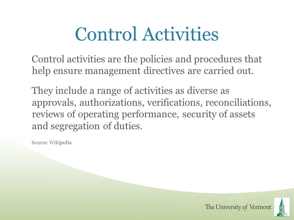Control Activities Control activities are the policies and procedures that help ensure management directives are carried out. They include a range of