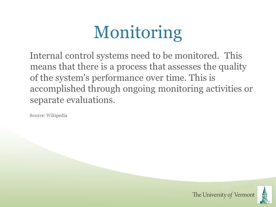 Monitoring Internal control systems need to be monitored. This means that there is a process that assesses the quality of the system's performance ove