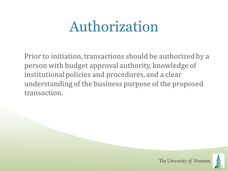 Authorization Prior to initiation, transactions should be authorized by a person with budget approval authority, knowledge of institutional policies a