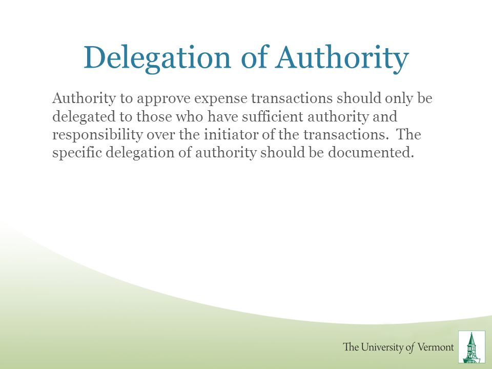 Delegation of Authority Authority to approve expense transactions should only be delegated to those who have sufficient authority and responsibility o