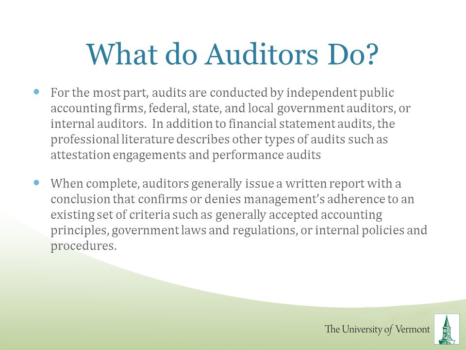 What do Auditors Do? For the most part, audits are conducted by independent public accounting firms, federal, state, and local government auditors, or