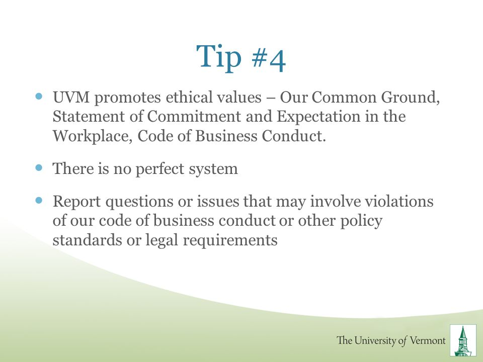 Tip #4 UVM promotes ethical values – Our Common Ground, Statement of Commitment and Expectation in the Workplace, Code of Business Conduct. There is n