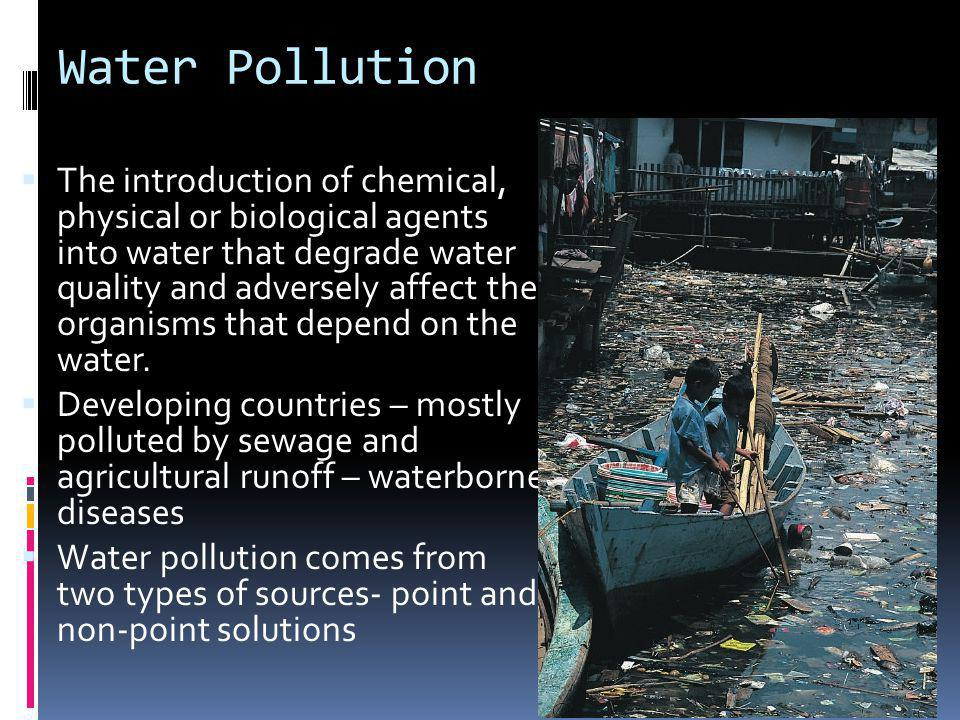 Water Pollution The introduction of chemical, physical or biological agents into water that degrade water quality and adversely affect the organisms t
