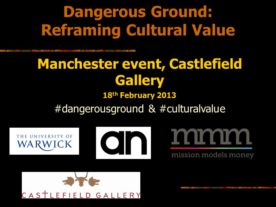 Dangerous Ground: Context setting intro by Ele Belfiore Cultural value as key issue for the sector: Values represent our guiding principles: our broadest motivations, influencing the attitudes we hold and how we act (http://valuesandframes.org/handbook/1-why-values-matter/).http://valuesandframes.org/handbook/1-why-values-matter/ What is cultural policy.