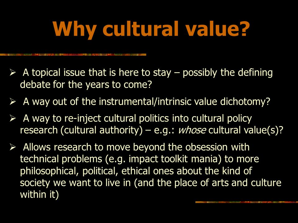 Reframing Cultural value: towards a possible approach Challenging the predominance of the economic rhetoric Questioning the values at the root of the arts funding system: The funding system itself an interesting case of cultural value in operation - Key publicly funded organisations cultural authority is rooted in their perceived/unchallenged cultural value BUT: How to broaden the debate to those cultural policy is meant to benefit: artists & creative practitioners and the public.