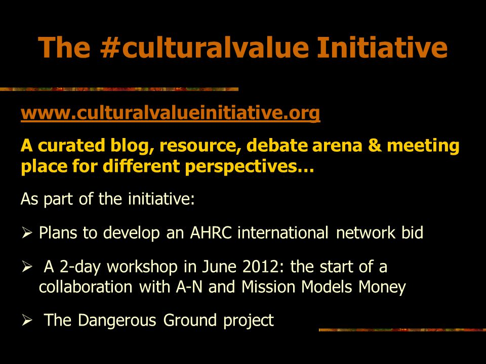 What we hope to achieve today To capture some of the ideas around cultural value that artists have developed based on their own practice To help articulate the contribution that artists make to the value debate and think of ways in which that contribution can be made to feed more consistently in broader political and policy debates on cultural value Explore possibilities for further collaboration on the theme of cultural value: Do you want to help us try to develop a new model of cultural policy/politics?