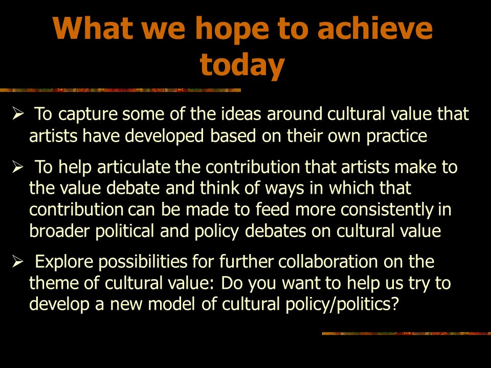 What we hope to achieve today To capture some of the ideas around cultural value that artists have developed based on their own practice To help articulate the contribution that artists make to the value debate and think of ways in which that contribution can be made to feed more consistently in broader political and policy debates on cultural value Explore possibilities for further collaboration on the theme of cultural value: Do you want to help us try to develop a new model of cultural policy/politics