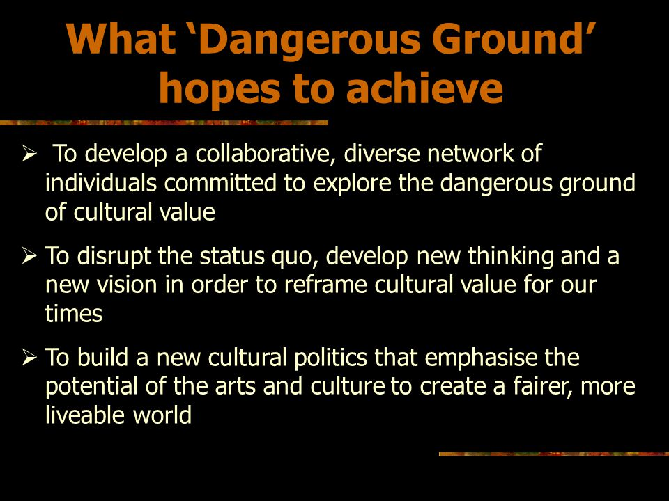 What Dangerous Ground hopes to achieve To develop a collaborative, diverse network of individuals committed to explore the dangerous ground of cultural value To disrupt the status quo, develop new thinking and a new vision in order to reframe cultural value for our times To build a new cultural politics that emphasise the potential of the arts and culture to create a fairer, more liveable world