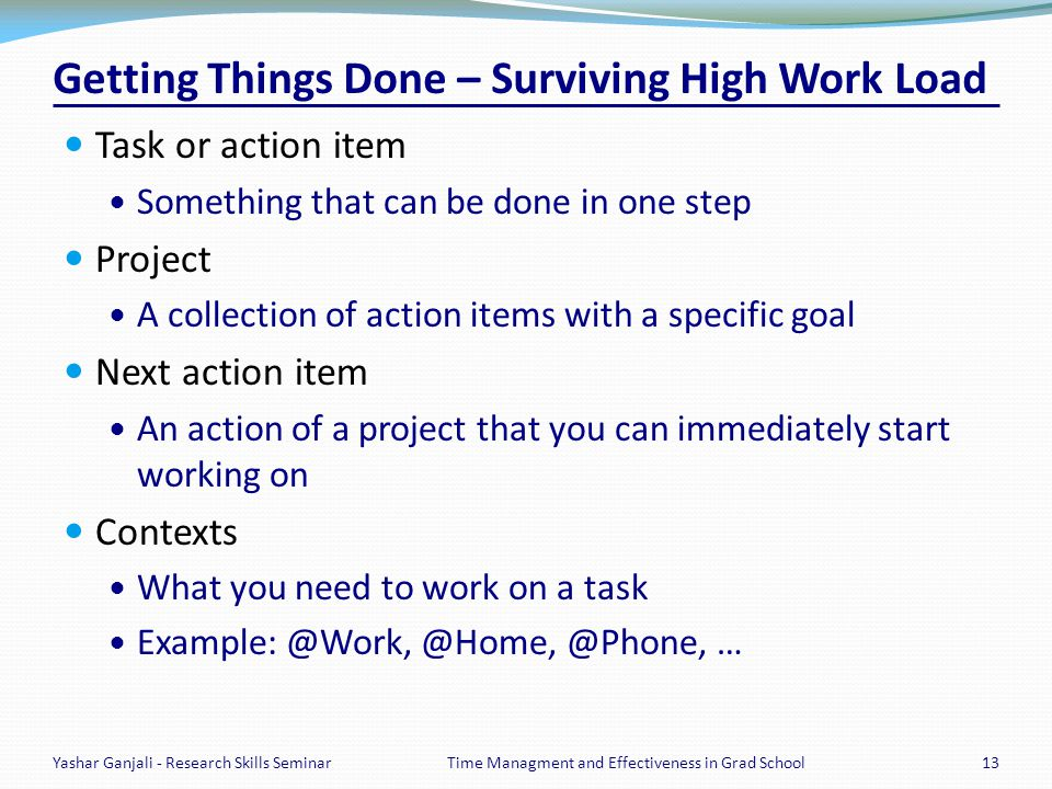 Getting Things Done – Surviving High Work Load Task or action item Something that can be done in one step Project A collection of action items with a specific goal Next action item An action of a project that you can immediately start working on Contexts What you need to work on a task Example: @Work, @Home, @Phone, … Yashar Ganjali - Research Skills Seminar13Time Managment and Effectiveness in Grad School