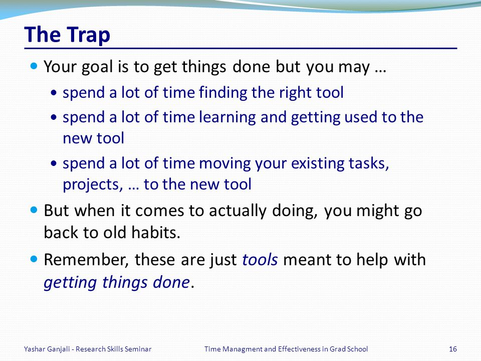 The Trap Your goal is to get things done but you may … spend a lot of time finding the right tool spend a lot of time learning and getting used to the