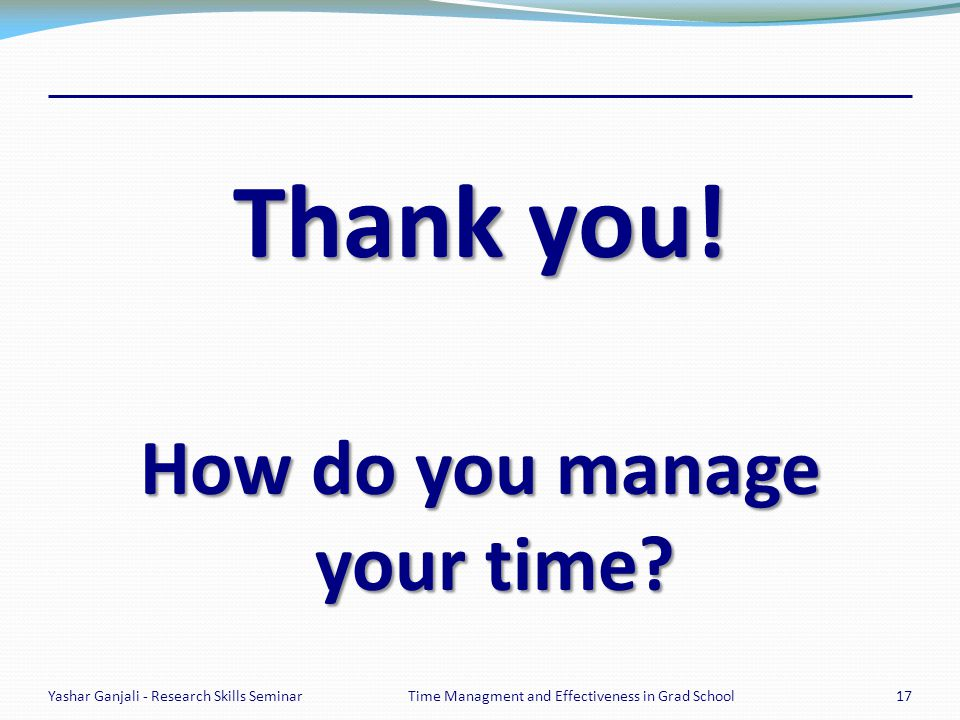 Thank you! How do you manage your time? Yashar Ganjali - Research Skills Seminar17Time Managment and Effectiveness in Grad School