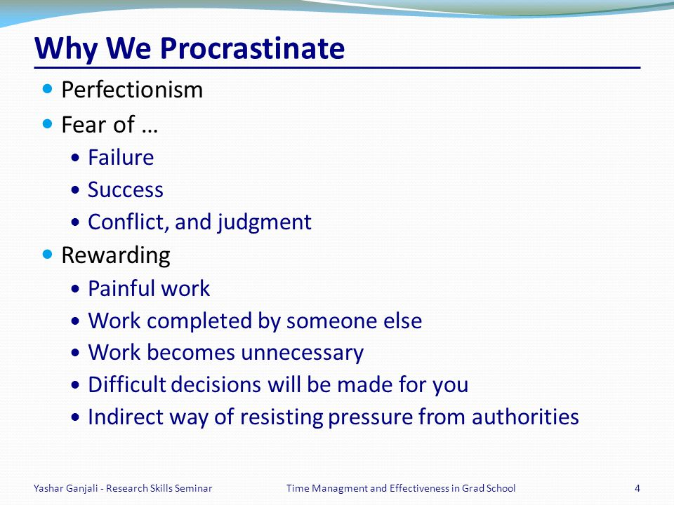 Why We Procrastinate Perfectionism Fear of … Failure Success Conflict, and judgment Rewarding Painful work Work completed by someone else Work becomes
