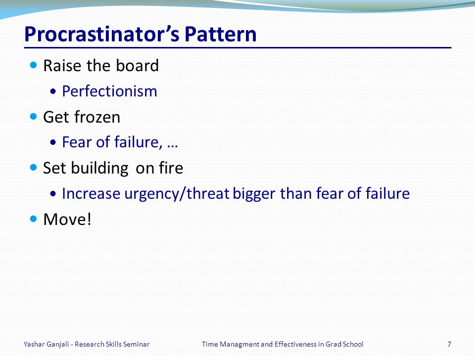 Procrastinators Pattern Raise the board Perfectionism Get frozen Fear of failure, … Set building on fire Increase urgency/threat bigger than fear of failure Move.