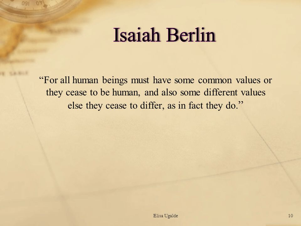 For all human beings must have some common values or they cease to be human, and also some different values else they cease to differ, as in fact they do.
