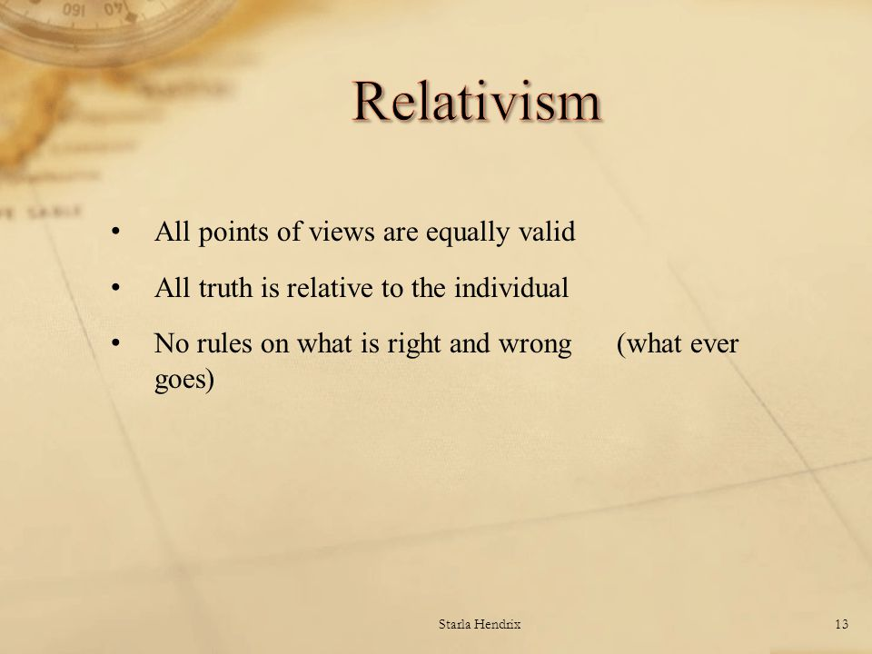 All points of views are equally valid All truth is relative to the individual No rules on what is right and wrong (what ever goes) Starla Hendrix13