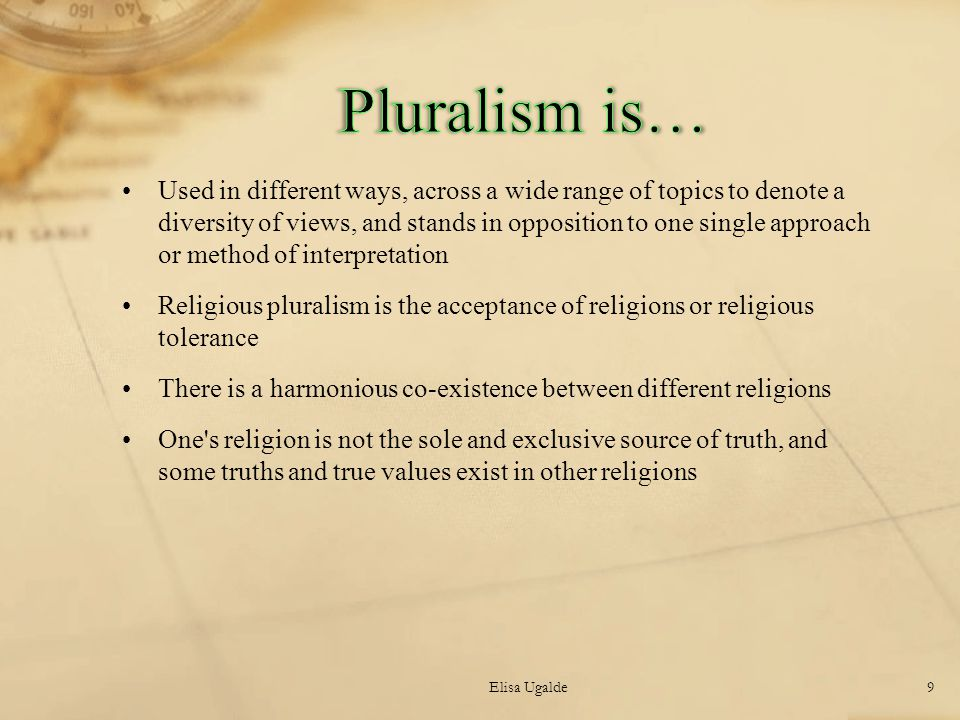 Used in different ways, across a wide range of topics to denote a diversity of views, and stands in opposition to one single approach or method of interpretation Religious pluralism is the acceptance of religions or religious tolerance There is a harmonious co-existence between different religions One s religion is not the sole and exclusive source of truth, and some truths and true values exist in other religions Elisa Ugalde9