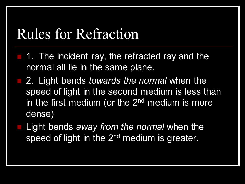 Rules for Refraction 1. The incident ray, the refracted ray and the normal all lie in the same plane. 2. Light bends towards the normal when the speed