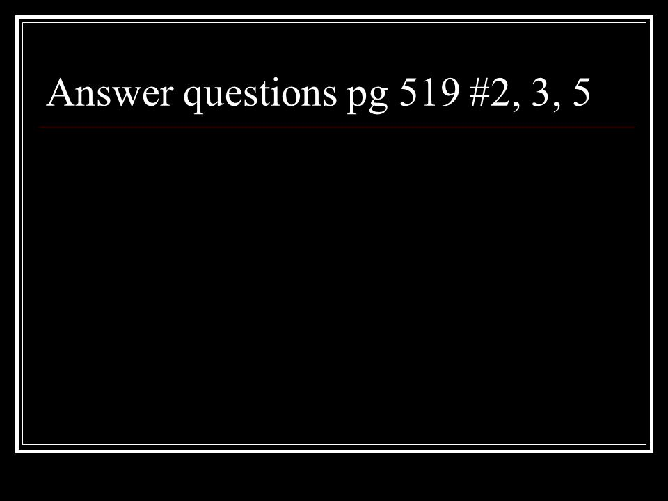 Answer questions pg 519 #2, 3, 5