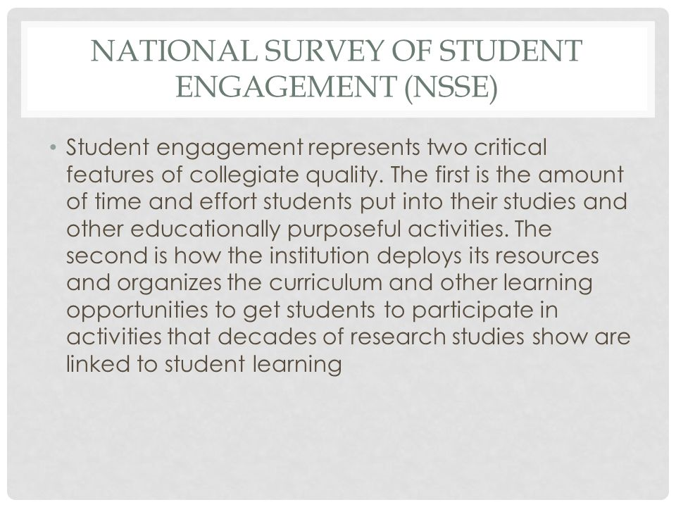NATIONAL SURVEY OF STUDENT ENGAGEMENT (NSSE) Student engagement represents two critical features of collegiate quality. The first is the amount of tim