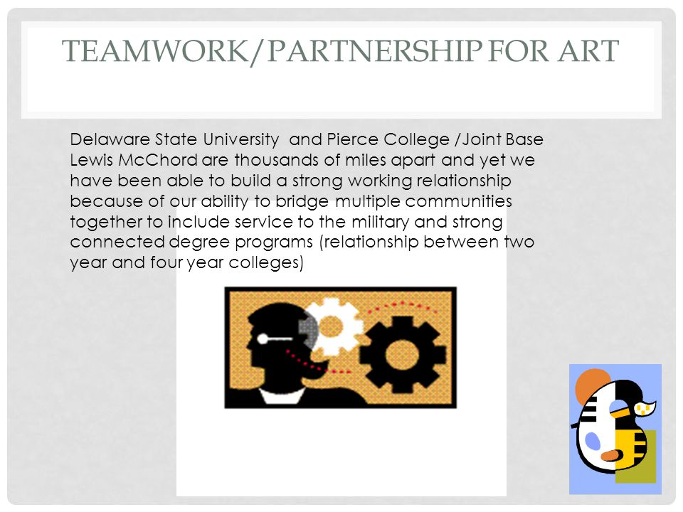 TEAMWORK/PARTNERSHIP FOR ART Delaware State University and Pierce College /Joint Base Lewis McChord are thousands of miles apart and yet we have been