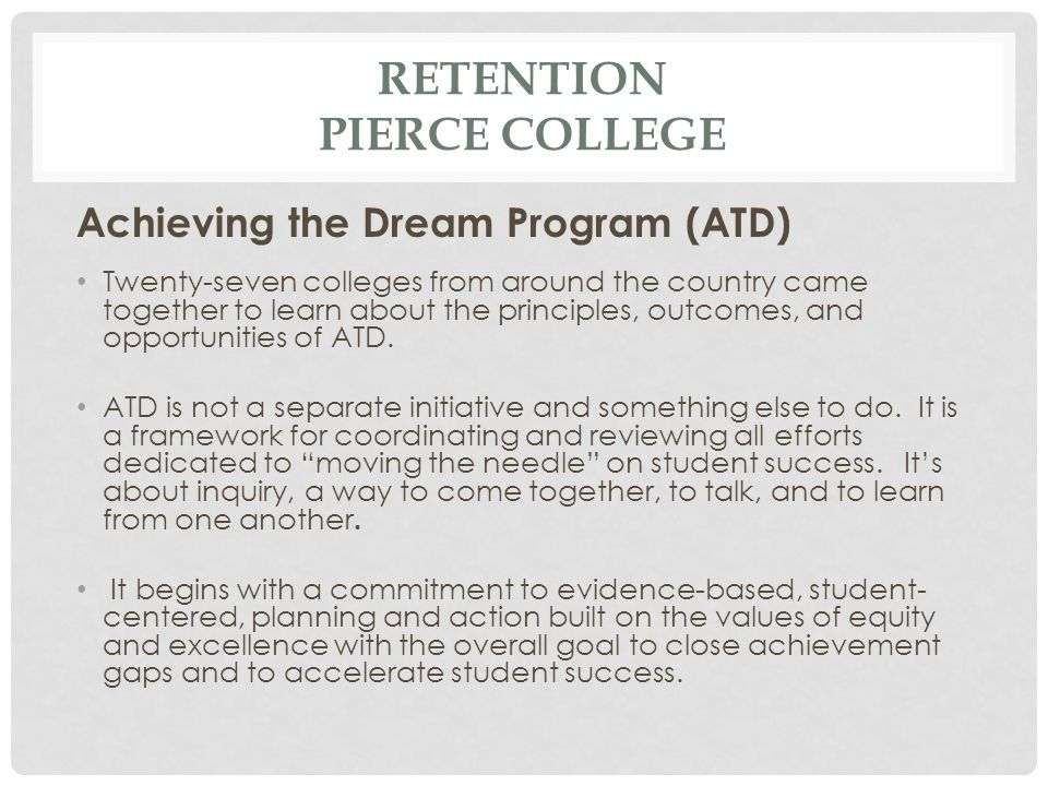 RETENTION PIERCE COLLEGE Achieving the Dream Program (ATD) Twenty-seven colleges from around the country came together to learn about the principles,