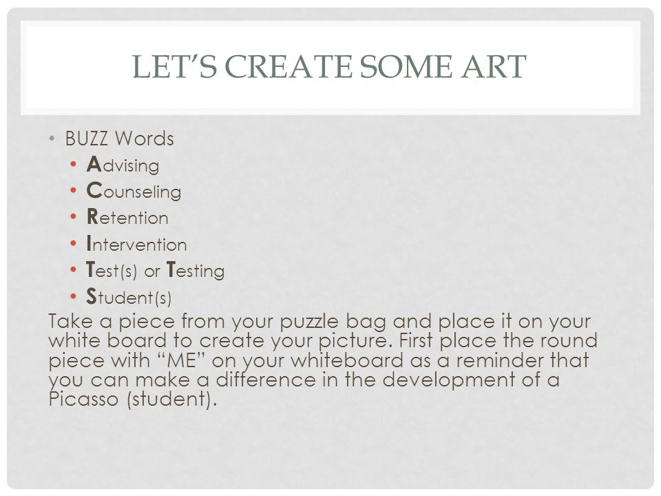 LETS CREATE SOME ART BUZZ Words A dvising C ounseling R etention I ntervention T est(s) or T esting S tudent(s) Take a piece from your puzzle bag and