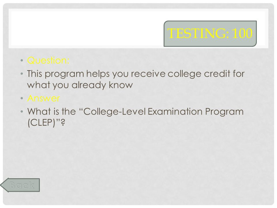 TESTING: 100 Question: This program helps you receive college credit for what you already know Answer What is the College-Level Examination Program (C