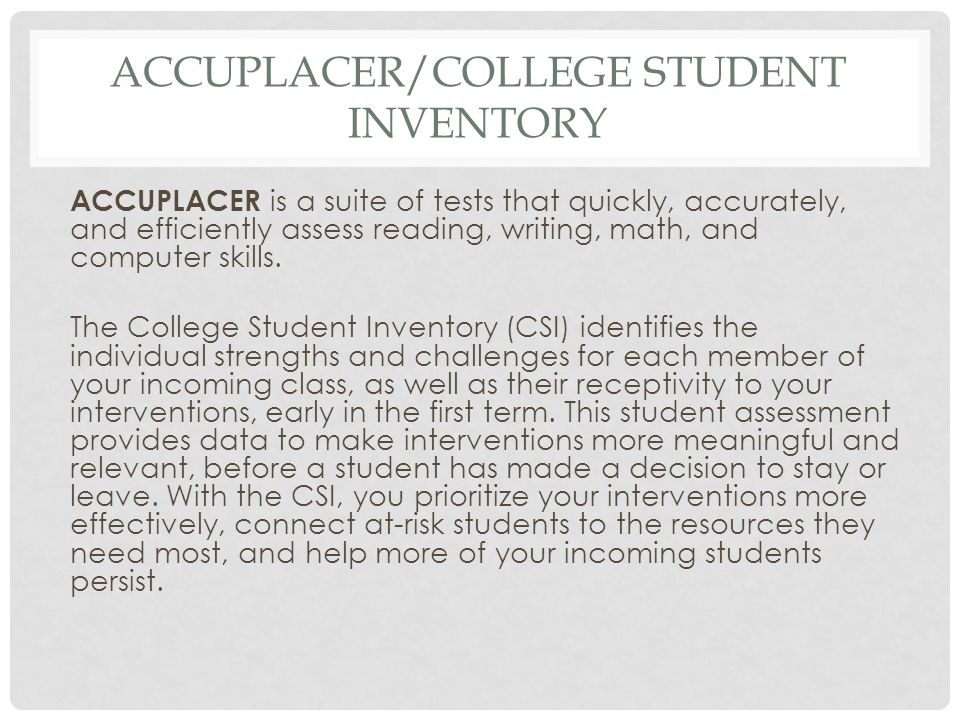 ACCUPLACER/COLLEGE STUDENT INVENTORY ACCUPLACER is a suite of tests that quickly, accurately, and efficiently assess reading, writing, math, and compu