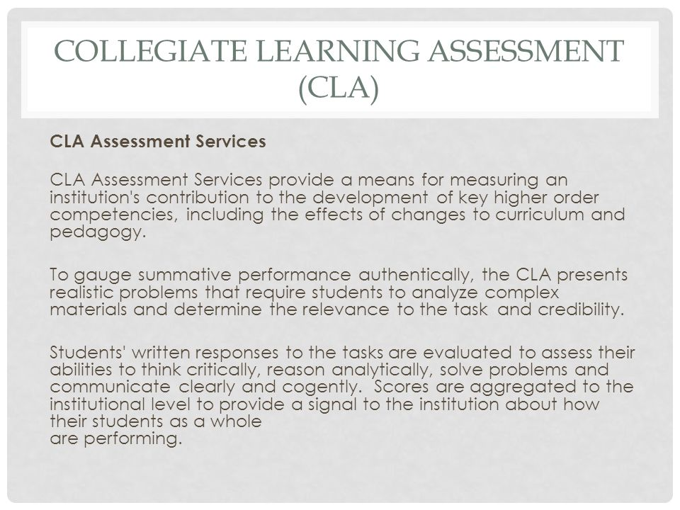 COLLEGIATE LEARNING ASSESSMENT (CLA) CLA Assessment Services CLA Assessment Services provide a means for measuring an institution's contribution to th