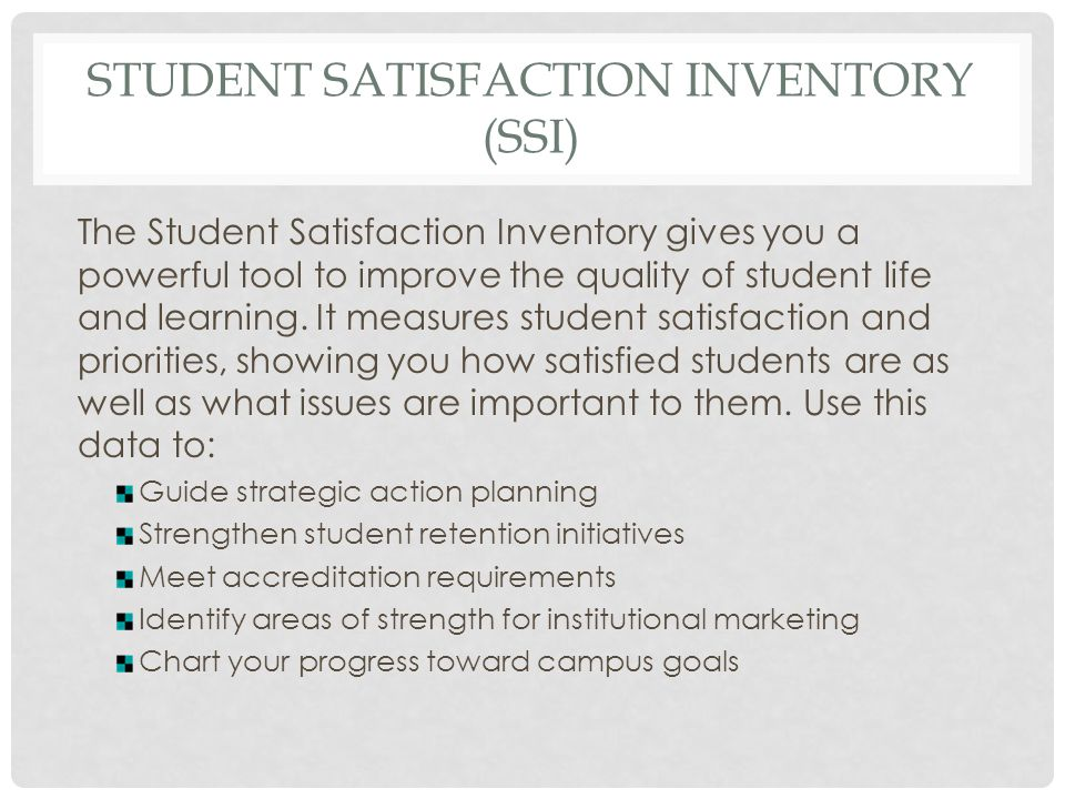 STUDENT SATISFACTION INVENTORY (SSI) The Student Satisfaction Inventory gives you a powerful tool to improve the quality of student life and learning.