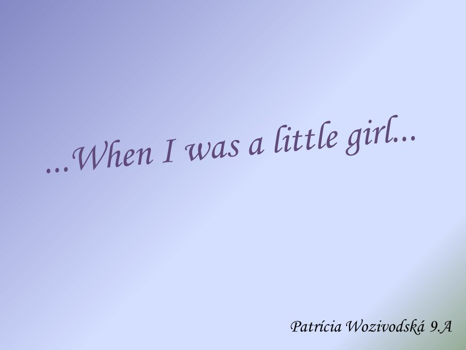 ...When I was a little girl... Patrícia Wozivodská 9.A