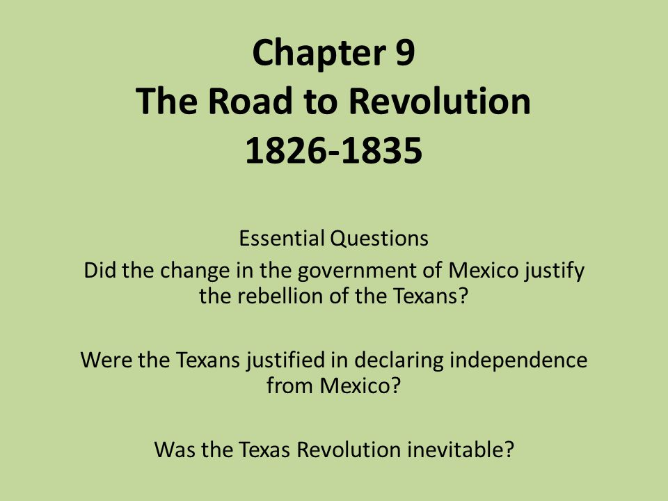 Chapter 9 The Road to Revolution 1826-1835 Essential Questions Did the change in the government of Mexico justify the rebellion of the Texans? Were th