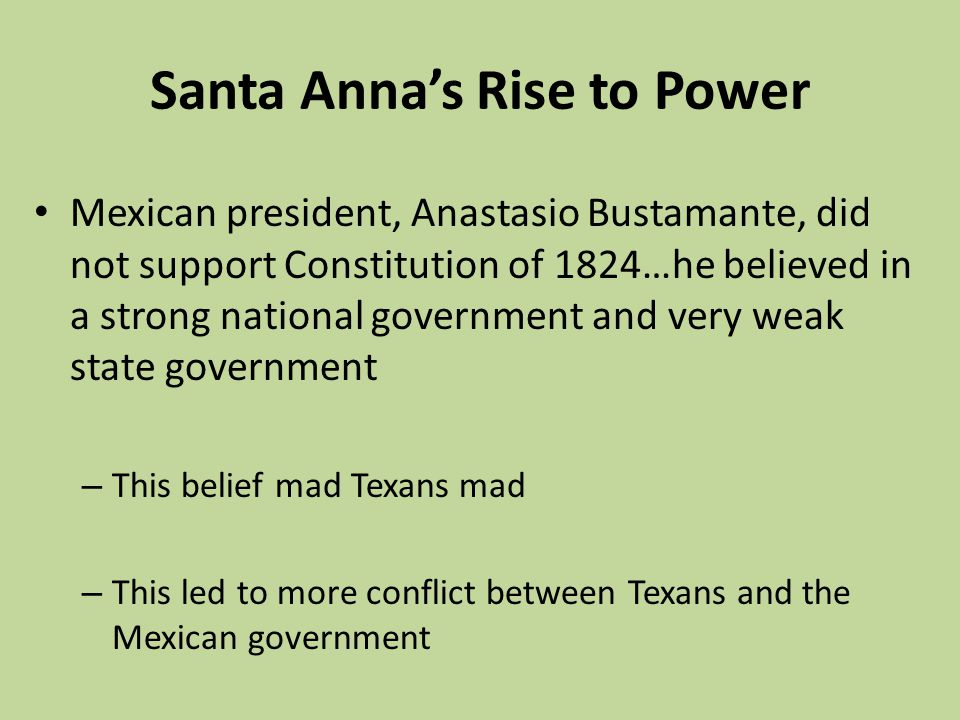Santa Annas Rise to Power Mexican president, Anastasio Bustamante, did not support Constitution of 1824…he believed in a strong national government an