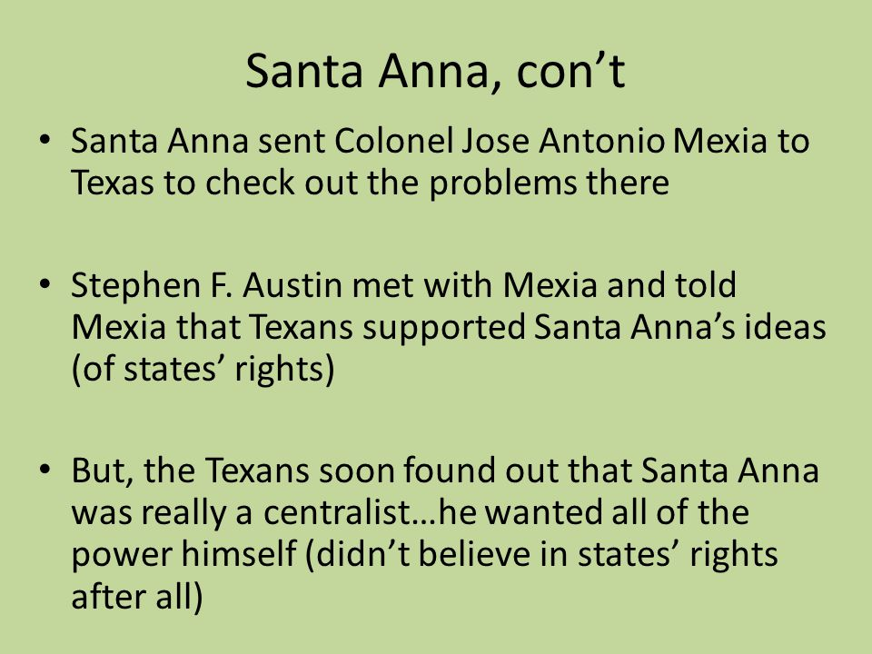 Santa Anna, cont Santa Anna sent Colonel Jose Antonio Mexia to Texas to check out the problems there Stephen F. Austin met with Mexia and told Mexia t