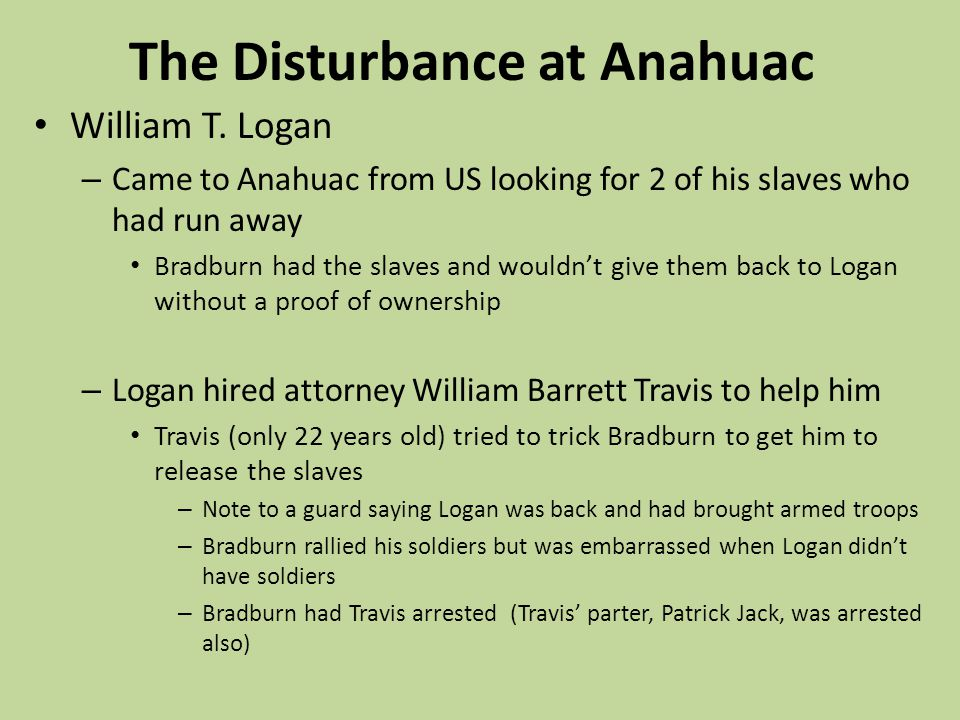 The Disturbance at Anahuac William T. Logan – Came to Anahuac from US looking for 2 of his slaves who had run away Bradburn had the slaves and wouldnt