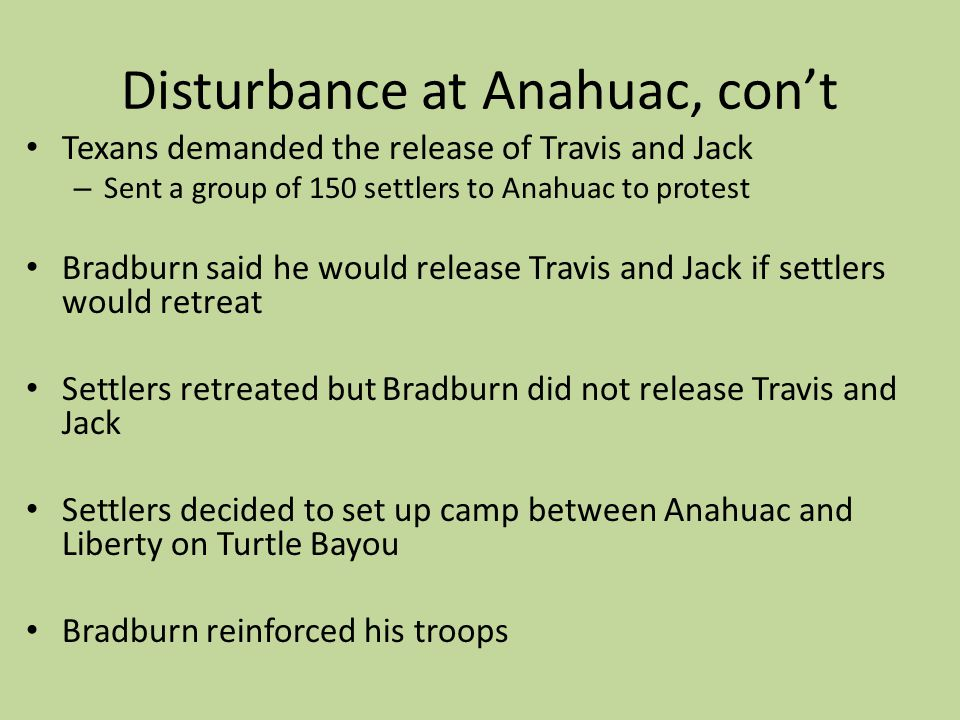 Disturbance at Anahuac, cont Texans demanded the release of Travis and Jack – Sent a group of 150 settlers to Anahuac to protest Bradburn said he woul