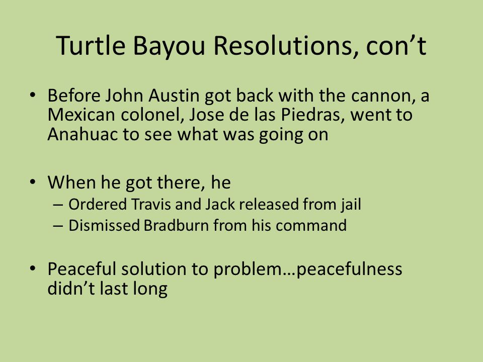 Turtle Bayou Resolutions, cont Before John Austin got back with the cannon, a Mexican colonel, Jose de las Piedras, went to Anahuac to see what was go