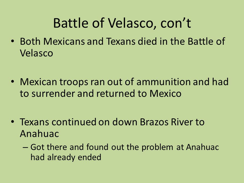Battle of Velasco, cont Both Mexicans and Texans died in the Battle of Velasco Mexican troops ran out of ammunition and had to surrender and returned