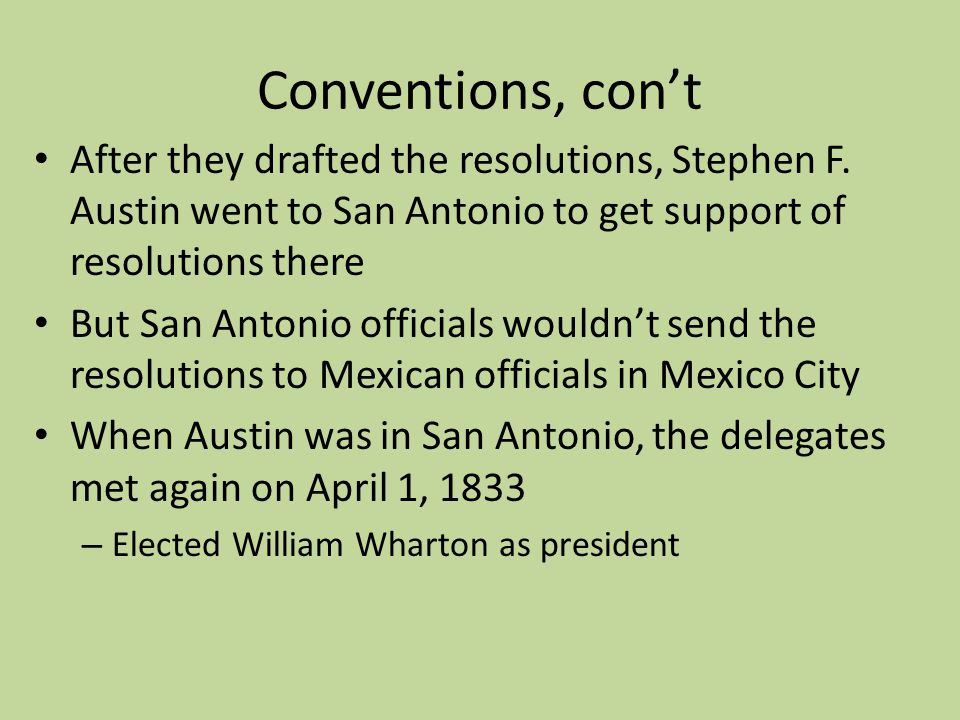 Conventions, cont After they drafted the resolutions, Stephen F. Austin went to San Antonio to get support of resolutions there But San Antonio offici