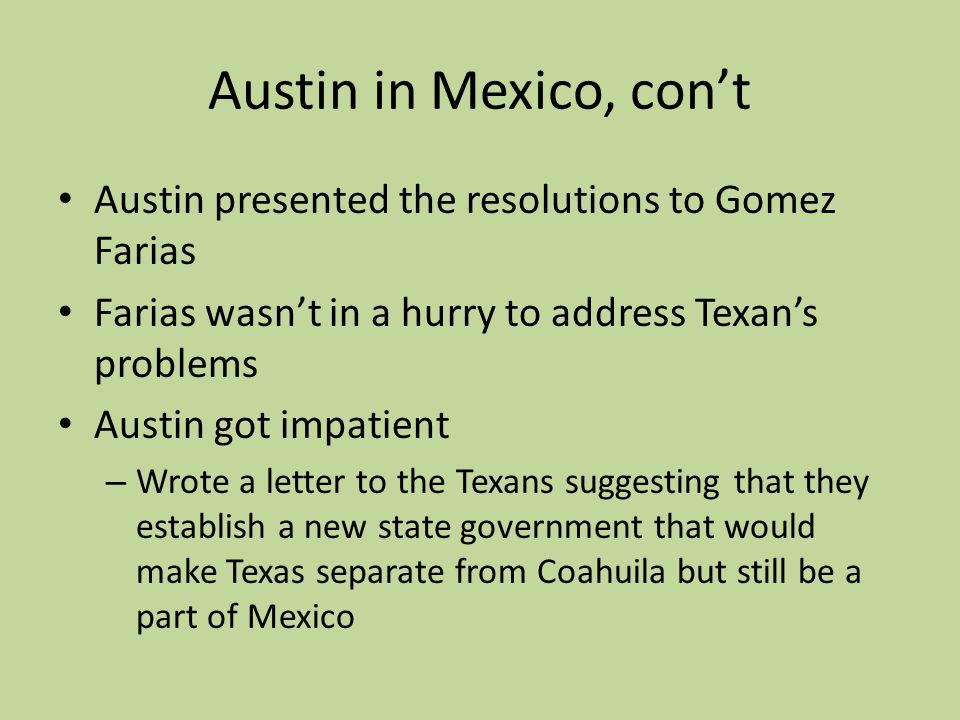 Austin in Mexico, cont Austin presented the resolutions to Gomez Farias Farias wasnt in a hurry to address Texans problems Austin got impatient – Wrot