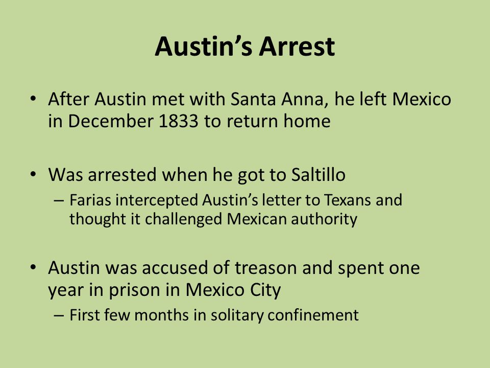 Austins Arrest After Austin met with Santa Anna, he left Mexico in December 1833 to return home Was arrested when he got to Saltillo – Farias intercep