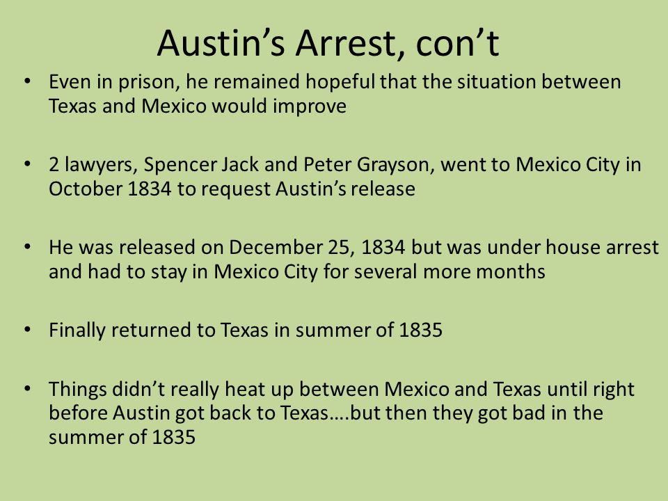 Austins Arrest, cont Even in prison, he remained hopeful that the situation between Texas and Mexico would improve 2 lawyers, Spencer Jack and Peter G